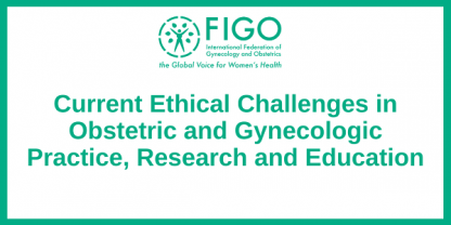 Current Ethical Challenges in Obstetric and Gynecologic Practice, Research and Education